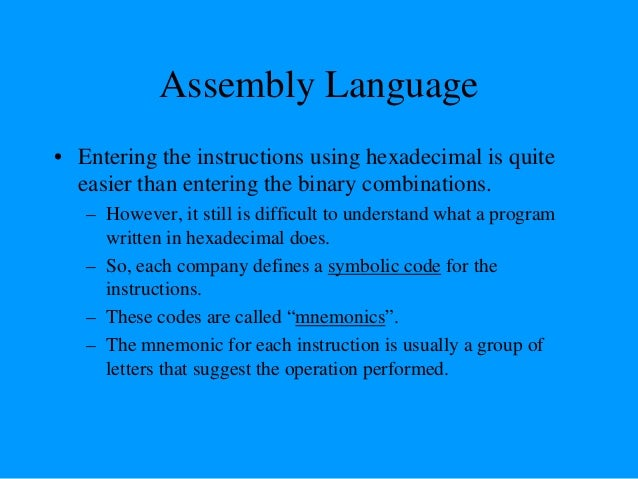 Assembly Language • Using the same example from before, – 00111100 translates to 3C in hexadecimal (OPCODE) – Its mnemonic...