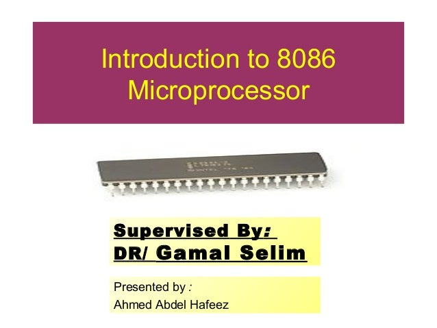 Introduction to 8086 Microprocessor Presented by : Ahmed Abdel Hafeez Supervised By: DR/ Gamal Selim