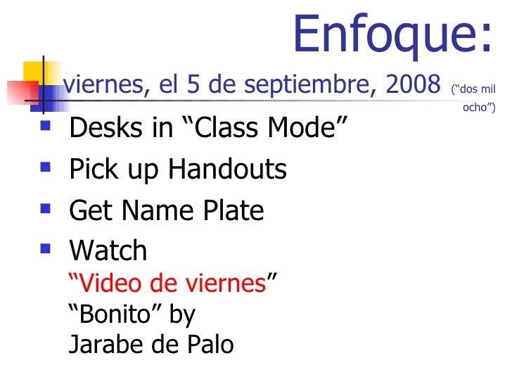 "Enfoque: viernes, el 5 de septiembre, 2008   (""dos mil ocho"") <ul><li>Desks in ""Class Mode"" </li></ul><ul><li>Pick up Hand..."