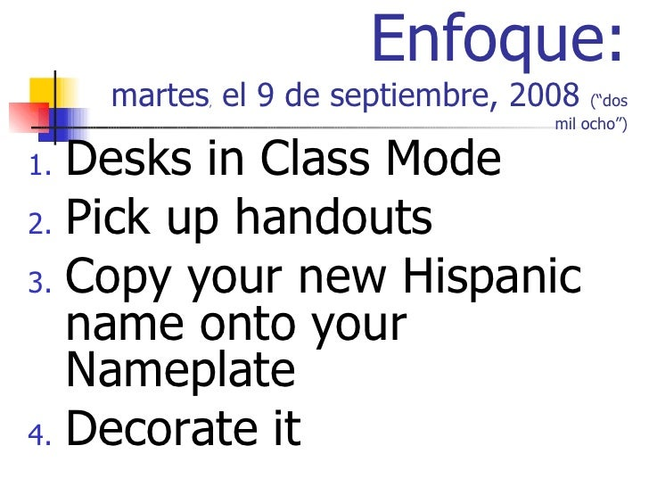 "Enfoque: martes ,  el 9 de septiembre, 2008  (""dos mil ocho"") <ul><li>Desks in Class Mode </li></ul><ul><li>Pick up handou..."