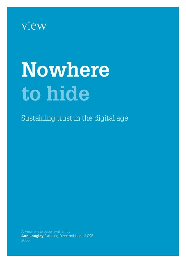 Nowhere to hide A View white paper written by Ann Longley Planning Director/Head of CSR 2006 Sustaining trust in the digit...