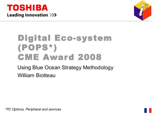 Digital Eco-system (POPS*) CME Award 2008 Using Blue Ocean Strategy Methodology William Biotteau *PC Options, Peripheral a...