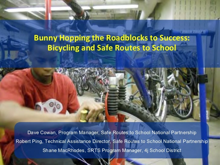 Bunny Hopping the Roadblocks to Success:           Bicycling and Safe Routes to School     Dave Cowan, Program Manager, Sa...