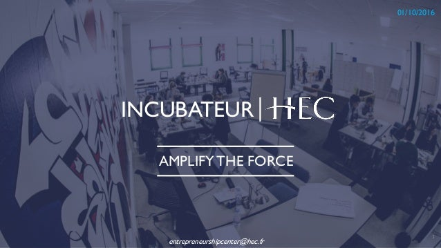 INCUBATEUR 1 01/10/2016 AMPLIFY THE FORCE entrepreneurshipcenter@hec.fr