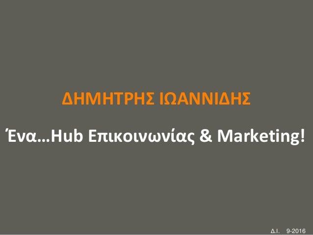 your name ΔΗΜΗΤΡΗΣ ΙΩΑΝΝΙΔΗΣ Ένα…Hub Επικοινωνίας & Marketing! Δ.Ι. 9-2016