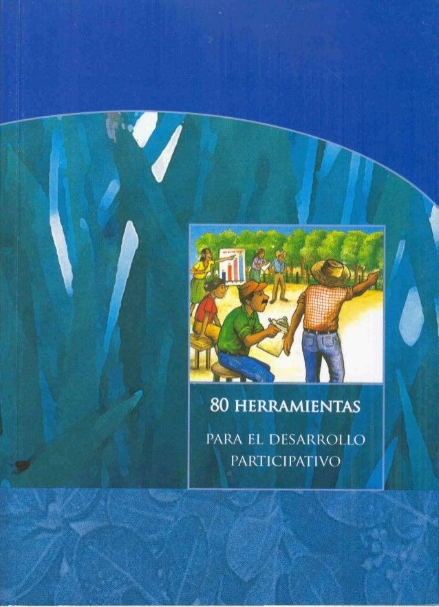 80 HERRAMIENTAS PARA EL DESARROLLO PARTICIPATIVO Diagnóstico, Planificación Monitoreo y Evaluación Frans Geilfus