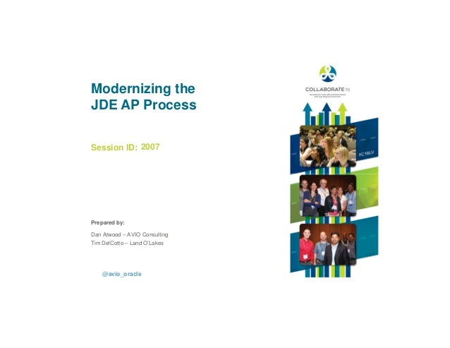 Session ID: Prepared by: Modernizing the JDE AP Process 2007 @avio_oracle Dan Atwood – AVIO Consulting Tim DelCotto – Land...