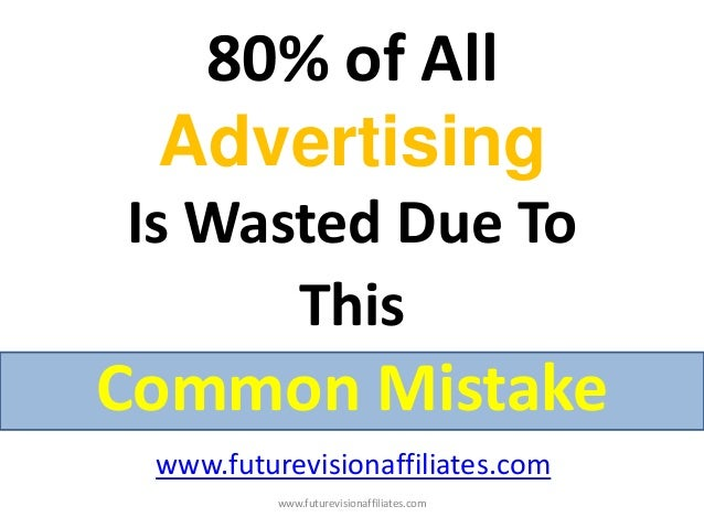 80% of AllAdvertisingIs Wasted Due ToThisCommon Mistakewww.futurevisionaffiliates.comwww.futurevisionaffiliates.com