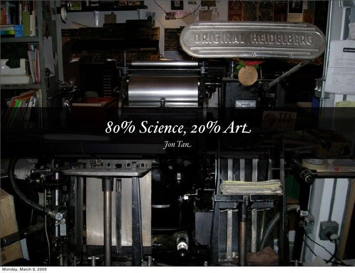 80% Science, 20% Art                                 Jon Tan     Monday, March 9, 2009