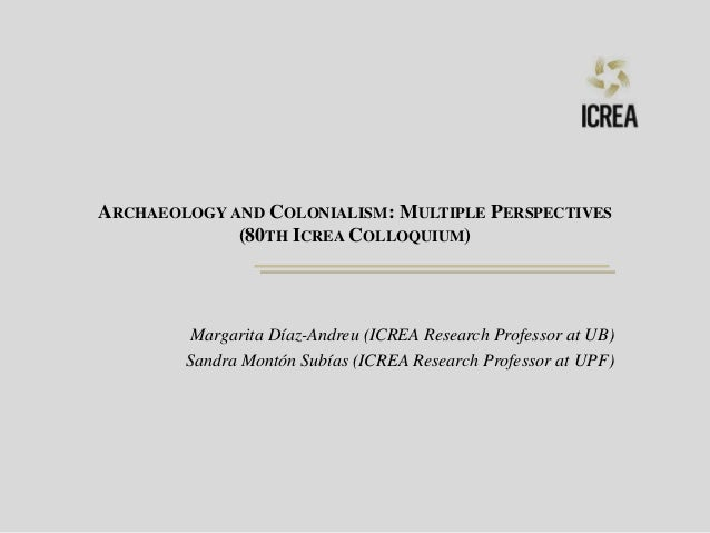 ARCHAEOLOGY AND COLONIALISM: MULTIPLE PERSPECTIVES (80TH ICREA COLLOQUIUM) Margarita Díaz-Andreu (ICREA Research Professor...