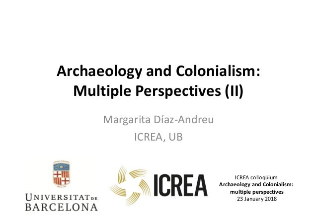Archaeology and Colonialism: Multiple Perspectives (II) Margarita Díaz-Andreu ICREA, UB ICREA colloquium Archaeology and C...
