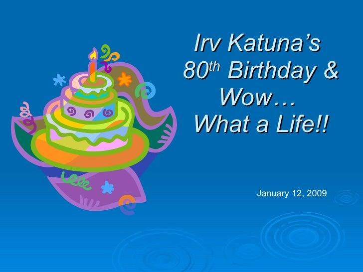 Irv Katuna's  80 th  Birthday & Wow…  What a Life!! January 12, 2009