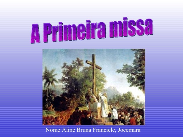 A Primeira missa Nome:Aline Bruna Franciele, Jocemara