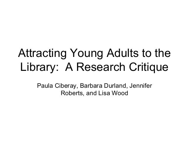 Attracting Young Adults to the Library: A Research Critique Paula Ciberay, Barbara Durland, Jennifer Roberts, and Lisa Wood