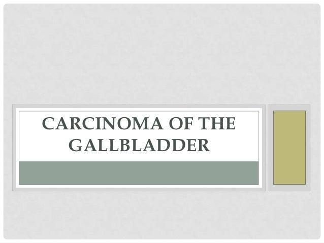 CARCINOMA OF THE  GALLBLADDER