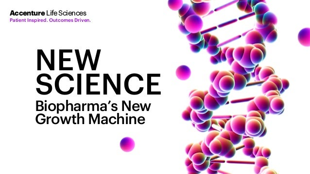 NEW SCIENCE Biopharma's New Growth Machine Accenture LifeSciences Patient Inspired. Outcomes Driven.