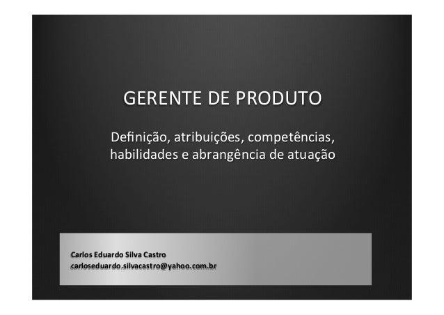 GERENTE  DE  PRODUTO   Carlos  Eduardo  Silva  Castro   carloseduardo.silvacastro@yahoo.com.br   Definição,...