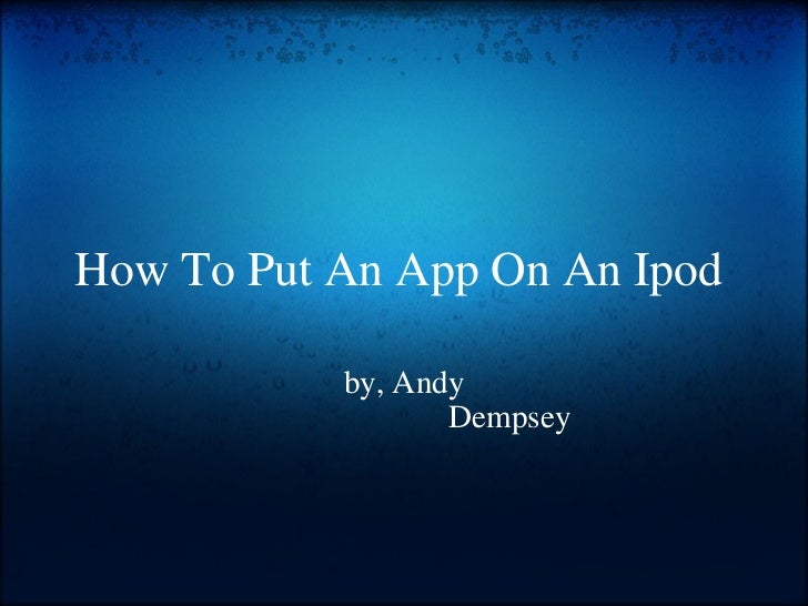 How To Put An App On An Ipod  by, Andy                           Dempsey