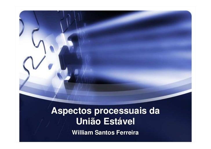 Aspectos processuais da     União Estável    William Santos Ferreira