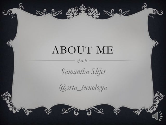 ABOUT ME Samantha Slifer@srta_tecnologia