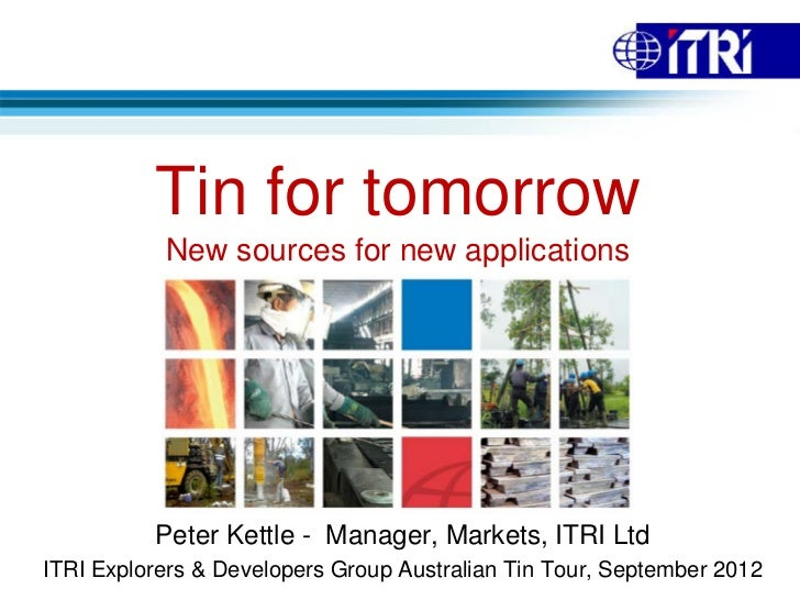 Tin for tomorrow           New sources for new applications          Peter Kettle - Manager, Markets, ITRI LtdITRI Explore...