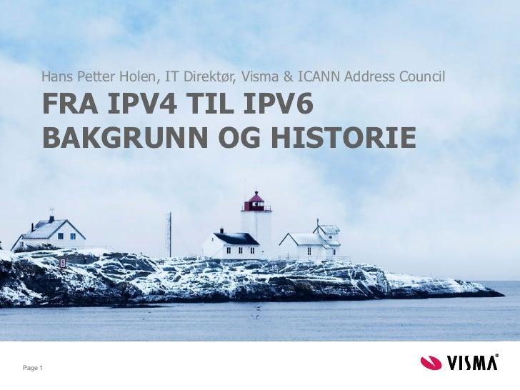Hans Petter Holen, IT Direktør, Visma & ICANN Address Council     FRA IPV4 TIL IPV6     BAKGRUNN OG HISTORIEPage 1