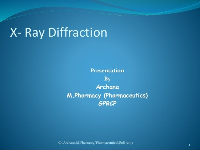 X- Ray Diffraction  Presentation  By  Archana  M.Pharmacy (Pharmaceutics)  GPRCP  1  Ch.Archana,M.Pharmacy(Pharmaceutics),...