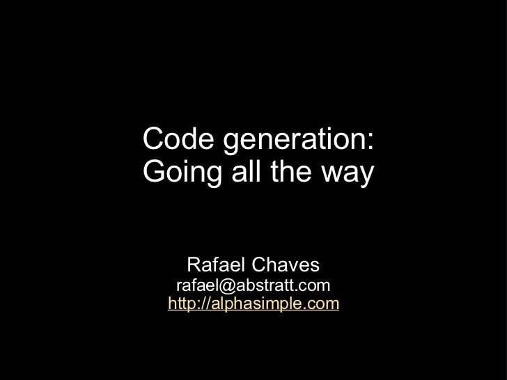 Code generation: Going all the way Rafael Chaves [email_address] http://alphasimple.com