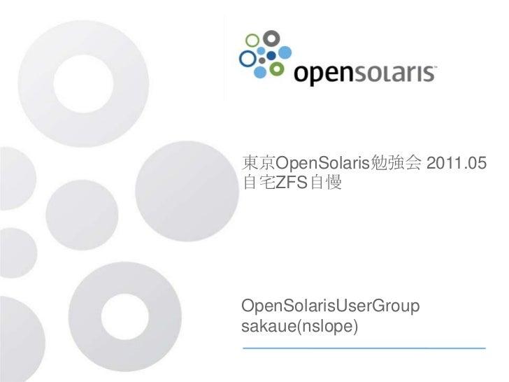 東京OpenSolaris勉強会 2011.05自宅ZFS自慢OpenSolarisUserGroupsakaue(nslope)