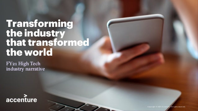 Transforming the industry that transformed the world FY21 High Tech industry narrative Copyright © 2021 Accenture. All rig...