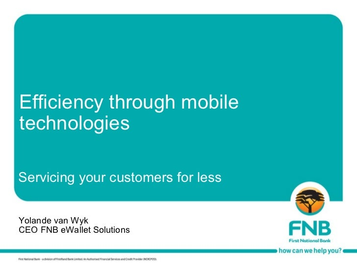 Efficiency through mobile technologies Yolande van Wyk CEO FNB eWallet Solutions Servicing your customers for less
