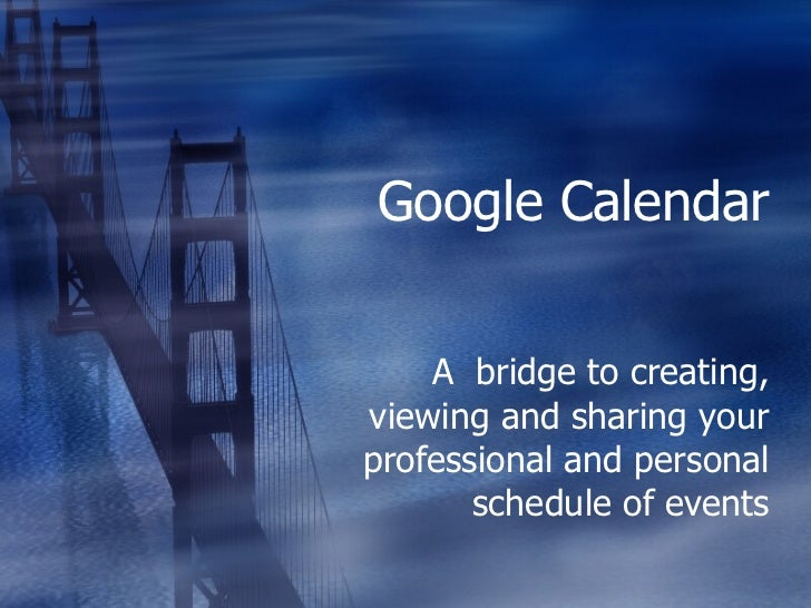 Google Calendar A  bridge to creating, viewing and sharing your professional and personal schedule of events