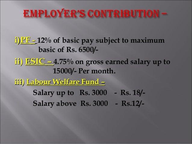 i)i)PFPF -- 12% of basic pay subject to maximum basic of Rs. 6500/- ii)ii) ESICESIC –– 4.75% on gross earned salary up to ...