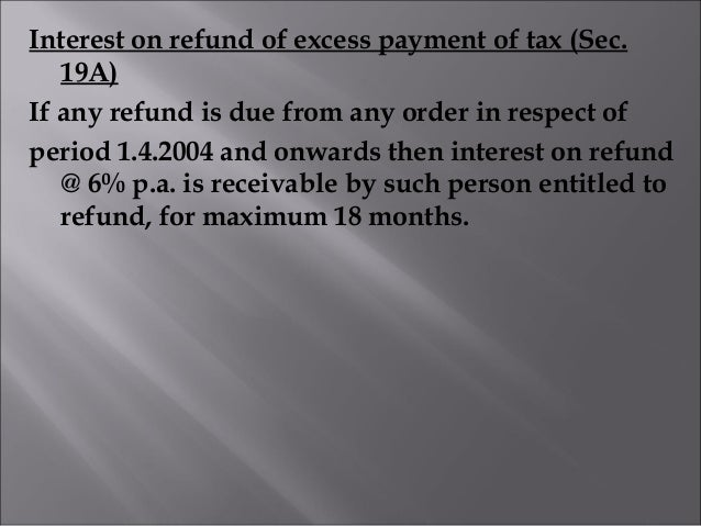 Interest on refund of excess payment of tax (Sec. 19A) If any refund is due from any order in respect of period 1.4.2004 a...