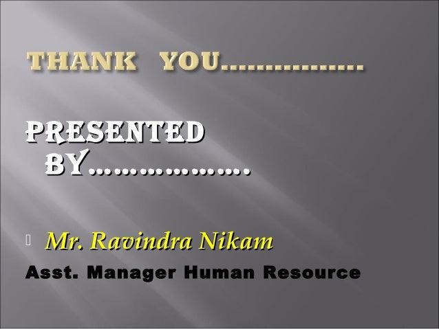PRESENTEDPRESENTED BY……………….BY……………….  Mr. Ravindra NikamMr. Ravindra Nikam Asst. Manager Human Resource