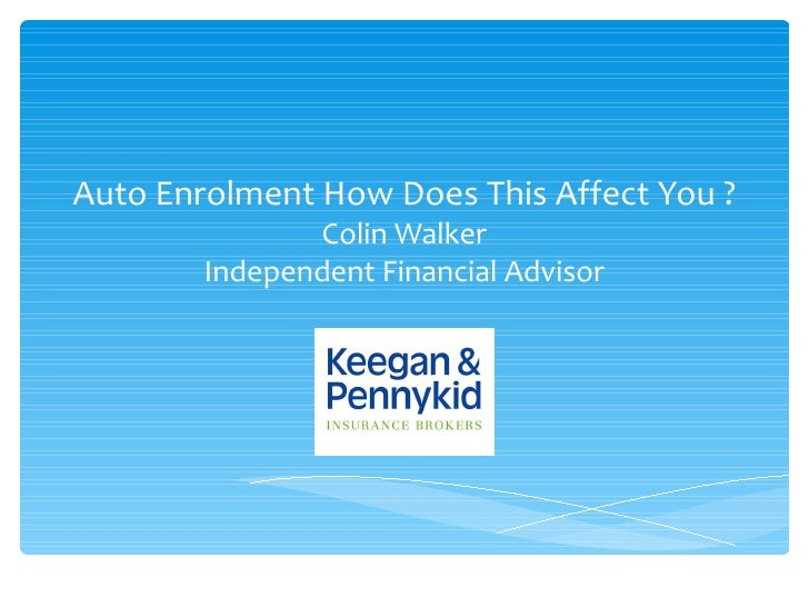 Auto Enrolment How Does This Affect You ?               Colin Walker        Independent Financial Advisor