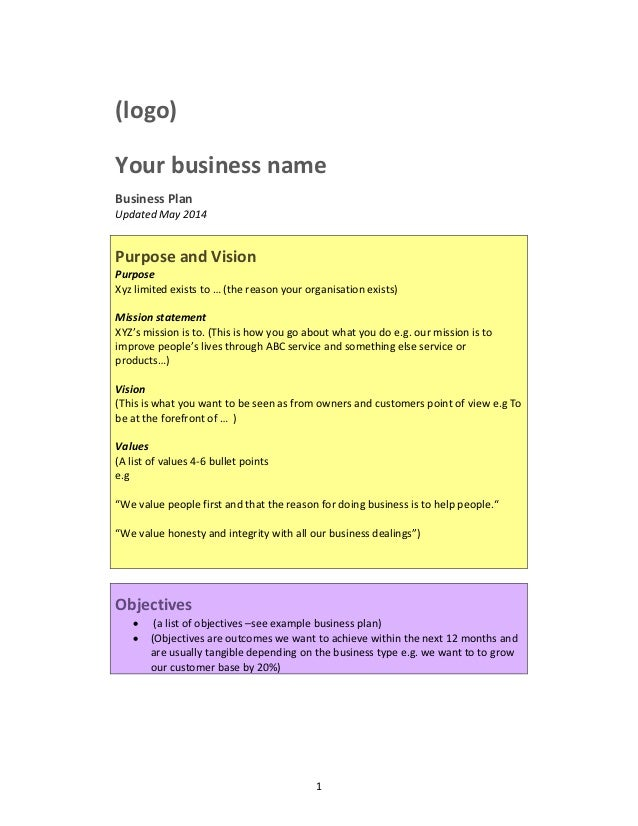 1 (logo) Your business name Business Plan Updated May 2014 Purpose and Vision Purpose Xyz limited exists to … (the reason ...