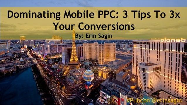 #Pubcon @erinsagin Dominating Mobile PPC: 3 Tips To 3x Your Conversions By: Erin Sagin #Pubcon @erinsagin