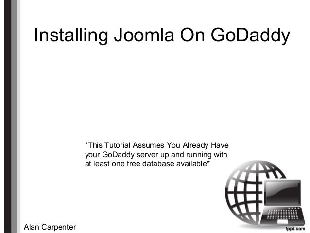 Installing Joomla On GoDaddy Alan Carpenter *This Tutorial Assumes You Already Have your GoDaddy server up and running wit...