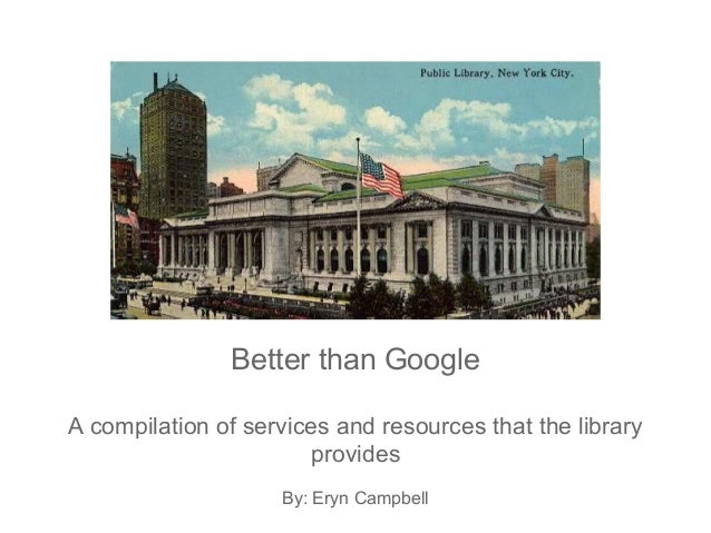 Better than GoogleA compilation of services and resources that the libraryprovidesBy: Eryn Campbell