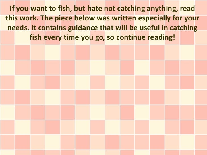 If you want to fish, but hate not catching anything, readthis work. The piece below was written especially for your needs....