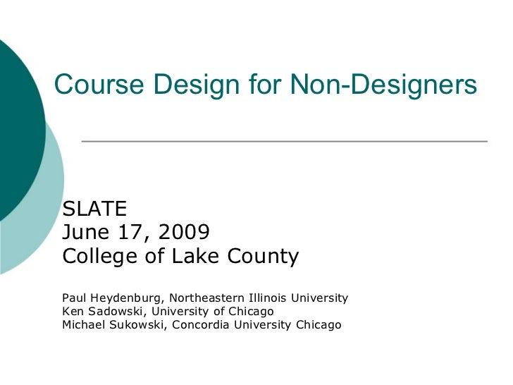 Course Design for Non-Designers SLATE June 17, 2009 College of Lake County Paul Heydenburg, Northeastern Illinois Universi...