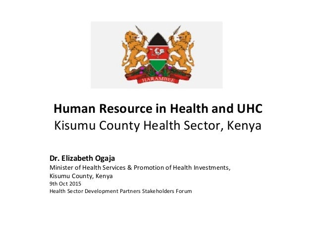 Human Resource in Health and UHC Kisumu County Health Sector, Kenya Dr. Elizabeth Ogaja Minister of Health Services & Prom...