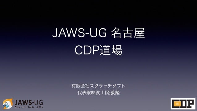 JAWS-UG 名古屋 CDP道場 有限会社スクラッチソフト 代表取締役 川路義隆