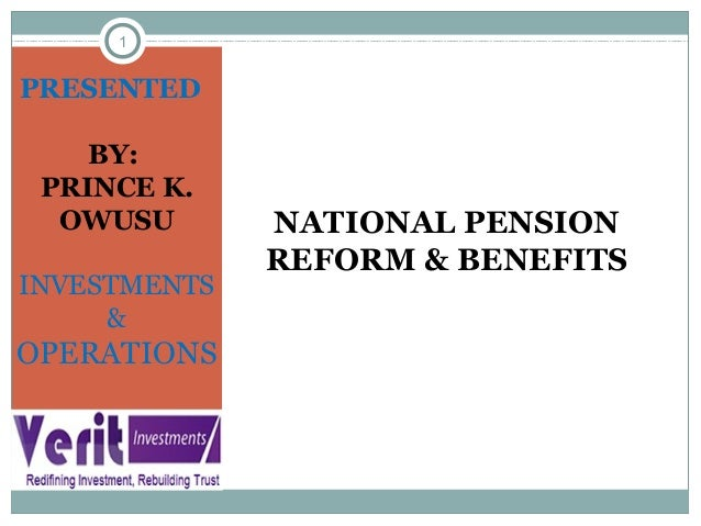1 NATIONAL PENSION REFORM & BENEFITS PRESENTED BY: PRINCE K. OWUSU INVESTMENTS & OPERATIONS