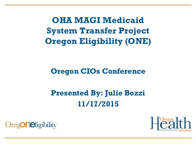 OHA MAGI Medicaid System Transfer Project Oregon Eligibility (ONE) Oregon CIOs Conference Presented By: Julie Bozzi 11/17/...