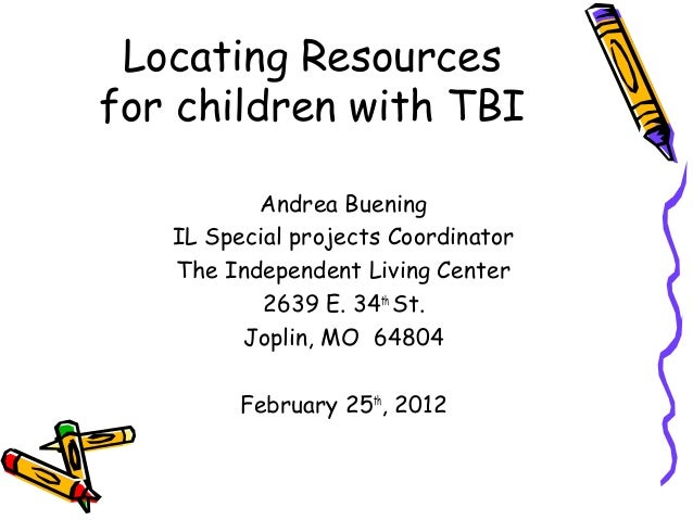 Locating Resources for children with TBI Andrea Buening IL Special projects Coordinator The Independent Living Center 2639...