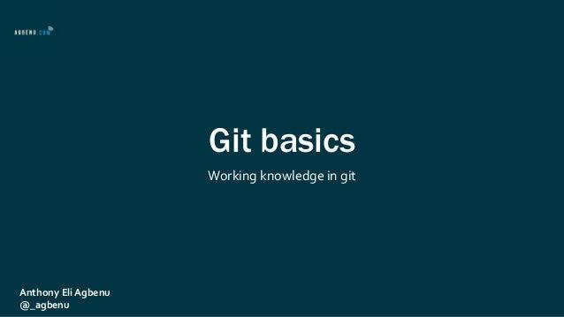 Git basics Working knowledge in git Anthony Eli Agbenu @_agbenu