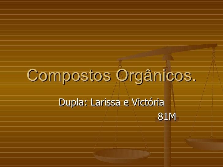 Compostos Orgânicos. Dupla: Larissa e Victória 81M