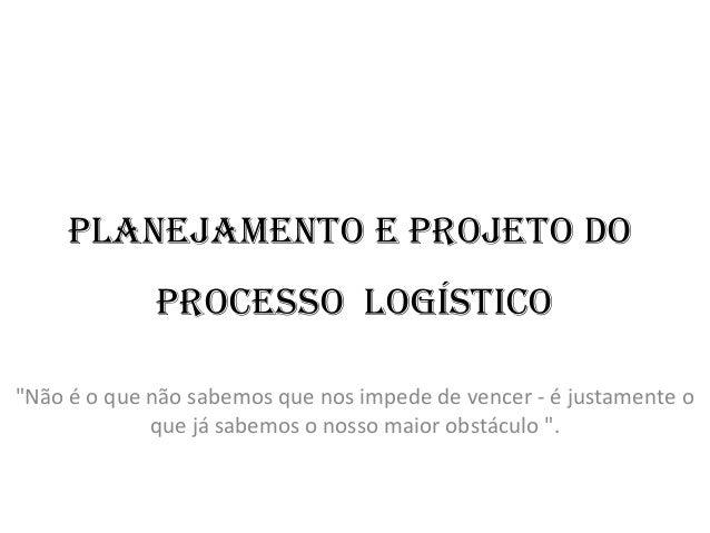 """Planejamento e Projeto do Processo logístico """"Não é o que não sabemos que nos impede de vencer - é justamente o que já sab..."""